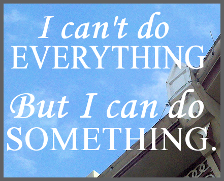 I can't do everything, but I can do something